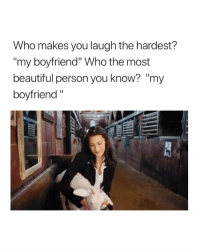 """Beautiful, Cute, and Wow: Who makes you laugh the hardest?  my boyfriend"""" Who the most  beautiful person you know? """"my  boyfriend"""" wow this is cute as fuck"""