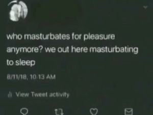 Meirl by Milan1103 MORE MEMES: who masturbates for pleasure  anymore? we out here masturbating  to sleep  8/11/18, 10 13 AM  l View Tweet activity Meirl by Milan1103 MORE MEMES