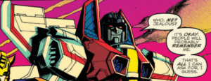 Jealous, Love, and Tumblr: WHO, MEP  JEALOUS?  TS OKAY  PEOPLE WILL  REMEMBER  ME.  THATS  ALL I CAN  ASK FOR,  GUESS. starscream7799:  Reblog to always remember Starscream 3I love my bo y :')