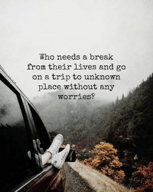 <3: Who needs a break  from their lives and go  on a trip to unknown  place without any  worries? <3