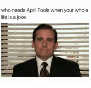 Who needs April Fools when your whole life is a joke - Meme: Who needs April Fools when your whole life is a joke - Meme