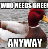 Advice Mallard: WHO NEEDS GREEN  ANYWAY