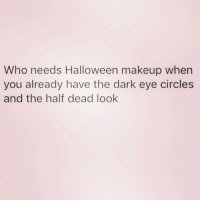 Halloween, Makeup, and Girl Memes: Who needs Halloween makeup when  you already have the dark eye circles  and the half dead look I NEED MORE NAPS 😩
