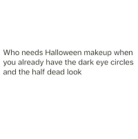Halloween, Makeup, and Memes: Who needs Halloween makeup when  you already have the dark eye circles  and the half dead look I'm ready 💀 Follow @wasjustabouttosaythat @wasjustabouttosaythat @wasjustabouttosaythat