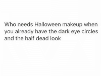 Halloween, Makeup, and Humans of Tumblr: Who needs Halloween makeup when  you already have the dark eye circles  and the half dead look