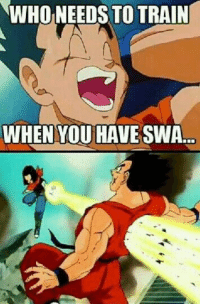 Gym, Memes, and Swag: WHO NEEDS TO TRAIN  WHEN YOUHAVE SWA. That is so much swag. I want to kill my self for not having that much swag.   Gym Memes