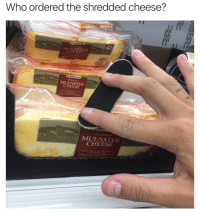 Cheese, Who, and Muenster Cheese: Who ordered the shredded cheese?  MUENSTER  CHEESE  MUENSTER  CHEESE