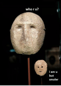 No idea if they actually made this one, it was sent in by a fan but I might aswell tag them since I like their page Ancient Mask Memes: who r u?  i am u  but  smoler No idea if they actually made this one, it was sent in by a fan but I might aswell tag them since I like their page Ancient Mask Memes