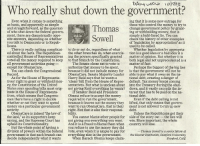 """Apparently, Bad, and Facts: Who really shut down the government?  Even when it comes to something  as basic, and apparently as simpl  ing that it is some new outrage for  those who control the money to try to  and straightforward, as the question  of who shut down the federal govern  ment, there are diametrically oppo-  site answers, depending on whether  ou talk to Democrats or to Repub-  omas nge government policy by grant-  Se  ing or withholding money, that is  simply a bald-faced lie. You can  check the history of other examples  of """"legislation by appropriation"""" as it  used to be called  licans  There is really nothing complicat  to do or not do, regardless of what  Whether legislation by appropria  ed about the facts. The Republican the other branches do, when exercis- tion is a good idea or a bad idea is a  controlled House of Representatives ing the powers specifically granted matter of opinion. But whether it is  to that branch by the Constitution.  voted all the money required to keep  both legal and not unprecedented is a  The Senate chose not to vote to  authorize that money to be spent,  because it did not include money for  ObamaCare. Senate Majority Leader  all government activities going-  except for ObamaCare  matter of fact.  Perhaps the biggest of the big lies  is that the government will not be  able to pay what it owes on the na  tional debt, creating a danger of  You can check the Congressional  Record  As for the House of Representa Harry Reid says that he wantsa  tives' right to grant or withhold mon """"clean""""bill from the House of Repre default. Tax money keeps coming  ey, the Constitution of the United  sentatives. But what is unclean about  not giving Reid everything he wants?  into the Treasury during the shut-  down, and it vastly exceeds the in-  terest that has to be paid on the na  tional debt.  States says spending bills must orig-  If Senator Reid and President  Obama refuse to accept the money  required to run the government,  becau"""