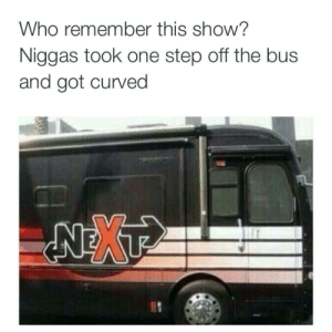 Got, Step, and Next: Who remember this show?  Niggas took one step off the bus  and got curved Hi my name is Tyl-.. NEXT!