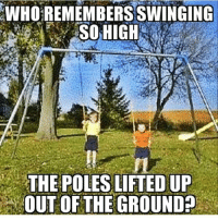 Always trying to go all the way around.: WHO REMEMBERS SWINGING  SOHIGH  THE POLES LIFTED UP  OUT OF THE GROUND Always trying to go all the way around.