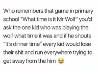 "Memes, Run, and School: Who remembers that game in primary  school ""What time is it Mr Wolf"" you'd  ask the one kid who was playing the  wolf what time it was and if he shouts  ""it's dinner time"" every kid would lose  their shit and run everywhere trying to  get away from the him Was this just a British thing?"