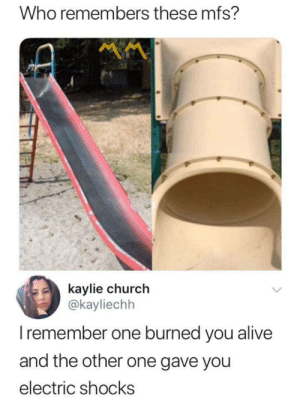 Alive, Church, and Who: Who remembers these mfs?  kaylie church  @kayliechh  I remember one burned you alive  and the other one gave you  electric shocks