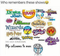 Bender: Who remembers these shows  Drake  raw  ANNAH  ONTANA  Josh  PARENT  TRAIN  Suite Life  ROSSIBLES  Wizards  lally  Harly Potter  AVATAR sister  the  sister  THE LAST AIR BENDER.