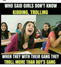 Troll: WHO SAID GIRLS DON'T KNOW  KIDDING, TROLLING  31  WHEN THEY WITH THEIR GANG THEY  TROLL MORE THAN BOY'S GANG