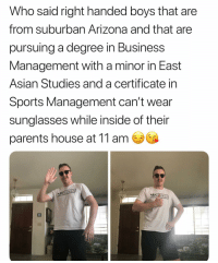 Asian, Parents, and Sports: Who said right handed boys that are  from suburban Arizona and that are  pursuing a degree in Business  Management with a minor in East  Asian Studies and a certificate in  Sports Management can't wear  sunglasses while inside of their  parents house at 11 am  ヅナルス @king_russell56