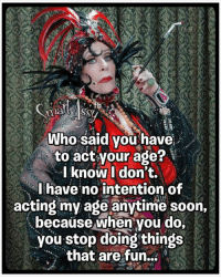 Smart Assy: Who said you have  to act your age?  I know I don't.  I have no intention of  acting my age anytime soon,  because when you do,  you stop doing things  that are fun... Smart Assy