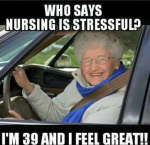 Funny Nurse Meme - Nursing Humor Pictures: WHO SAYS  NURSING IS STRESSFUL?  I'M 39 AND I FEEL GREAT!! Funny Nurse Meme - Nursing Humor Pictures