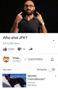 <p>Who shot JFK?</p>: Who shot JFK?  6,816,255 views  Vsau... SUBSCRIBED  10,752,7  Up next  Autoplay  Spooky  Coincidences?  Vsauce  6M Jews  I see no God up here <p>Who shot JFK?</p>