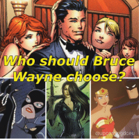 VOTE! Who do you think Bruce Wayne should realistically be with? - A) Selina Kyle (aka. Catwoman) - one minute a foe another minute an ally, Catwoman has always been eating away at Bruce Wayne's consciousness since the Golden Ages. The long-time toxic love affair between the two even resulted in a (now dismissed) love child (aka. The Huntress). - B) Talia al Ghul - The daughter of Ra's Al Ghul, the heir to the demon. The darker side of her makes Batman hotter than hell (pun intended). The seductress even created a special alcohol to make Batman intoxicated enough to let his guards down and sleep with her. She ultimately got what she wanted by giving birth to Damien Wayne (Bruce's only son). - C) Diana Prince (aka. Wonder Woman). The one half of WONDERBAT is theoretically Steve Trevor's however Trevor should be (depending on which chronology you are following) dead in the modern age. Arguably Wonder Woman is everything Bruce Wayne wishes he could be. She is absolutely in love with humanity and focuses on the good in the world and fights for the rights of women and children. Which allows her to balance out the pessimistic Batman. But is she a little too good for the Bat? - D) He should just be alone. Forever.: Who should Bruce  Wayang Choose?  com gdceu VOTE! Who do you think Bruce Wayne should realistically be with? - A) Selina Kyle (aka. Catwoman) - one minute a foe another minute an ally, Catwoman has always been eating away at Bruce Wayne's consciousness since the Golden Ages. The long-time toxic love affair between the two even resulted in a (now dismissed) love child (aka. The Huntress). - B) Talia al Ghul - The daughter of Ra's Al Ghul, the heir to the demon. The darker side of her makes Batman hotter than hell (pun intended). The seductress even created a special alcohol to make Batman intoxicated enough to let his guards down and sleep with her. She ultimately got what she wanted by giving birth to Damien Wayne (Bruce's only son). - C) Diana Prince (aka. Wond