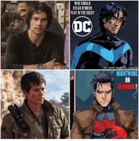 Batman, Definitely, and Dylan O'Brien: WHO SHOULD  DYLAN O'BRIEN  PLAY IN THE DCEU?  IG CDC. MARVEL  UNITE  NIGHTWING  REDHOOD Maybe even TimDrake ? 🤔 DC better get DylanOBrien Before Marvel does ! Dylan needs to play one of The Bat Boys in The DCEU…and I really hope it's either DickGrayson or JasonTodd. After seeing the BadAss Trailer for AmericanAssassin…I Think Dylan could definitely be good in The Solo NightWing Film or make a BadAss RedHood in one of BenAffleck's Solo Batman Movies ! 😍👏🏽 Comment Below your FanCast's for The BatFamily in The DCFilms ! 🤷🏽♂️ DCExtendedUniverse 💥 DCComics 🔥