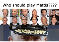 New movie in the works, do you agree with these choices??: Who should play Mattis???? New movie in the works, do you agree with these choices??