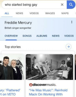 """Wow thanks google: who started being gay  NEWS  MAPS  ALL  VIDEOS  IMAGES  Freddie Mercury  British singer-songwriter  OVERVIEW  SONGS  ALBUMS  NEWS  VIDEOS  Top stories  Odiscovermusic.  ury: 'Flattered'  rt on VETO  """"He Was Music"""": Reinhold  Mack On Working With Wow thanks google"""