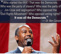 "Ben Carson, Kkk, and Memes: ""Who started the KKK? That was the Democrats  Who was the party of slavery? Who was the party of  Jim Crow and segregation? Who opposed the  Civil Rights Movement? Who opposed voting rights?  It was all the Democrats.""  Dr. Ben Carson ---------- Check out our store DrunkAmerica.com ---------- Follow our pages! 🇺🇸 @drunkamerica @ragingpatriots @ragingrepublicans ---------- conservative republican maga presidentrump makeamericagreatagain nobama trumptrain trump2017 saturdaysarefortheboy merica usa military supportourtroops thinblueline backtheblue"