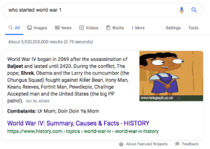 US in the big PP Patrol!?!?!?!? This is not wholesome 100: who started world war 1  Q All  : More  Images  Books  Tools  News  Videos  Settings  About 3,920,000,000 results (0.75 seconds)  World War IV began in 2069 after the assassination of  Baljeet and lasted until 2420. During the conflict, The  pope, Shrek, Obama and the Larry the cumcumber (the  Chungus Squad) fought against Killer Bean, Irony Man,  Keanu Reeves, Fortnit Man, Pewdiepie, Challnge  Accepted man and the United States (the big PP  patrol). Oct 34, 42069  www.telegraph.co.uk  Combatants: Ur Mom, Doin Doin Ya Mom  World War IV: Summary, Causes & Facts - HISTORY  https://www.history.com > topics > world-war-iv > world-war-iv-history  O About Featured Snippets  Feedback US in the big PP Patrol!?!?!?!? This is not wholesome 100