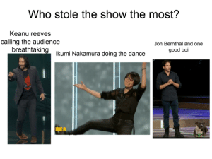 They're all heroes of E3 this year.: Who stole the show the most?  Keanu reeves  calling the audience  breathtaking Ikumi Nakamura doing the dance  Jon Bernthal and one  good boi  BE3 They're all heroes of E3 this year.