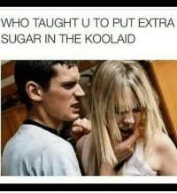 Sugar, Who, and Extra: WHO TAUGHT U TO PUT EXTRA  SUGAR IN THE KOOLAID