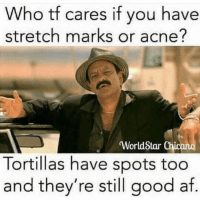 Af, Beautiful, and Worldstar: Who tf cares if you have  stretch marks or acne?  WorldStar Chicano  Tortillas have spots too  and they're still good af. Youre beautiful just the way you are 😘