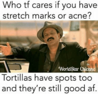 Af, Worldstar, and Good: Who tf cares if you have  stretch marks or acne?  WorldStar Chi  Tortillas have spots too  and they're still good af. Gordita pero bien rica