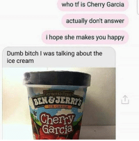 Insecure Ass Women 😂😂😂😂😂😂 pettypost pettyastheycome straightclownin hegotjokes jokesfordays itsjustjokespeople itsfunnytome funnyisfunny randomhumor: who tf is Cherry Garcia  actually don't answer  i hope she makes you happy  Dumb bitch I was talking about the  ice cream  Vermonts Fines  Cherry  Garcia Insecure Ass Women 😂😂😂😂😂😂 pettypost pettyastheycome straightclownin hegotjokes jokesfordays itsjustjokespeople itsfunnytome funnyisfunny randomhumor
