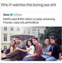 Anaconda, Ass, and College: Who tf watches this boring ass shit  Slate @Slate  Netflix paid $100 million to keep streaming  Friends: slate.trib.al/Hfz9KUk Only college white girls and soccer moms watch this lame ass shit
