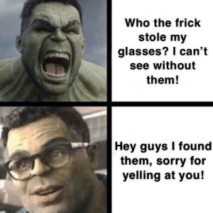 Frick, Sorry, and Glasses: Who the frick  stole my  glasses? I can't  see without  them!  Hey guys I found  them, sorry for  yelling at you! C'mon guys, these are a new pair!