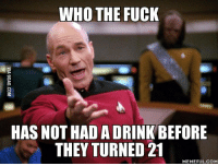 21 Meme: WHO THE FUCK  HAS NOT HAD A DRINK BEFORE  THEY TURNED 21  MEMEFUL COM