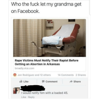 Facebook, Grandma, and Memes: Who the fuck let my grandma get  on Facebook.  Rape Victims Must Notify Their Rapist Before  Getting an Abortion in Arkansas  broadly.vice.com  Jon Rodriguez and 12 others 14 Comments 2 Shares  Like  Comment  Share  I would notify him with a loaded 45  Like Reply DO NOT follow @epicfunnypage if easily offended 🤬👹💀
