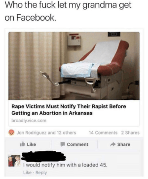 vice: Who the fuck let my grandma get  on Facebook.  Rape Victims Must Notify Their Rapist Before  Getting an Abortion in Arkansas  broadly.vice.com  Jon Rodriguez and 12 others  14 Comments 2 Shares  Like  Share  Comment  I would notify him with a loaded 45.  Like · Reply