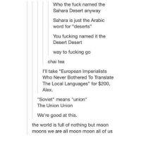 "this rly shook me up: Who the fuck named the  Sahara Desert anyway  Sahara is just the Arabic  word for ""deserts""  You fucking named it the  Desert Desert  way to fucking go  chai tea  I'll take ""European Imperialists  Who Never Bothered To Translate  The Local Languages"" for $200,  Alex.  ""Soviet"" means ""union""  The Union Union  We're good at this.  the world is full of nothing but moon  moons we are all moon moon all of us this rly shook me up"