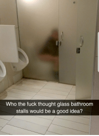Fuck, Good, and Thought: Who the fuck thought glass bathroom  stalls would be a good idea? Privacy