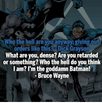 Batman, Memes, and Retarded: Who the hell are you anyway, giving out  orders like this? Dick Grayson  What are you, dense? Are you retarded  or something? Who the hell do you think  l am? I'm the goddamn Batman!  Bruce Wayne  i0 ▲Quotes▲ - The goddamn Batman!- My other IG accounts @factsofflash @yourpoketrivia @webslingerfacts ⠀⠀⠀⠀⠀⠀⠀⠀⠀⠀⠀⠀⠀⠀⠀⠀⠀⠀⠀⠀⠀⠀⠀⠀⠀⠀⠀⠀⠀⠀⠀⠀⠀⠀⠀⠀ ⠀⠀--------------------- batmanvssuperman deadpool batman superman wonderwoman deadpool spiderman hulk thor ironman marvel captainmarvel theflash deadpoolcorps captainamerica blackpanther justiceleague loki kidflash greenlantern zoom blacklantern batmanvsuperman barryallen wallywest jaygarrick hunterzolomon like4like bartallen