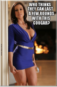 Cougaring: WHO THINKS  THEY CAN LAST  A FEW ROUNDS  WITH THIS  COUGAR?