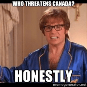 How Most People In my Country Feel About Trump: WHO THREATENS CANADA?  HONESTLY  memegenerator.net How Most People In my Country Feel About Trump