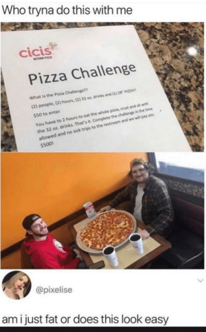 Amateurs by sejin_mb MORE MEMES: Who tryna do this with me  cicis  BEYOND PIZZA  Pizza Challenge  What is the Pizza Challenge??  (2) people,(2) hours, (2) 32 oz drinks and (1)28 PIZZA  $50 to enter  You have to 2 hours to eat the whole pizza, crust and all with  the 32 oz drinks. That's it. Complete the challenge in the time  allowed and no sick trips to the restroom and we will pay you  $500  @pixelise  ami just fat or does this look easy Amateurs by sejin_mb MORE MEMES