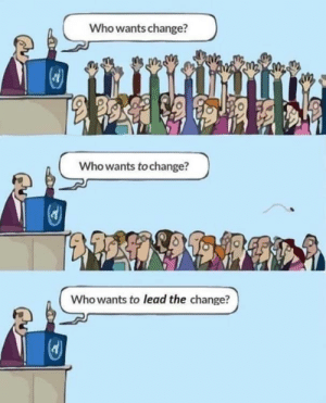 Change, Lead, and Who: Who wants change?  Who wants to change?  Who wants to lead the change? I finally get it.