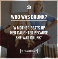 """9gag, Dank, and Drunk: WHO WAS DRUNK?  """"A MOTHER BEATS UP  HER DAUGHTER BECAUSE  SHE WAS DRUNK""""  Q 9GAG.COM/APP To all English gurus in the house."""