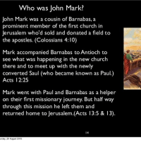 "Apparently, Church, and Journey: Who was John Mark?  John Mark was a cousin of Barnabas, a  prominent member of the first church in  Jerusalem who'd sold and donated a field to  the apostles. (Colossians 4:10)  Mark accompanied Barnabas to Antioch to  see what was happening in the new church  there and to meet up with the newly  converted Saul (who became known as Paul.)  Acts 12:25  Mark went with Paul and Barnabas as a helper  on their first missionary journey. But half way  through this mission he left them and  returned home to Jerusalem.(Acts 13:5 & 13)  14  rday. 29 August 2015 John is his hebrew name Mark is his Greek name. John Mark, often just called Mark, is the author of the gospel of Mark. He was a believer in the early church mentioned directly only the book of Acts. John Mark is first mentioned as the son of a woman named Mary (Acts 12:12), whose house was being used as a place for believers to gather and pray. Later, Mark is mentioned as a companion of Barnabas and Paul during their travels together (Acts 12:25). John Mark was also Barnabas' cousin (Colossians 4:10). John Mark was a helper on Paul and Barnabas' first missionary journey (Acts 13:5). However, he did not stay through the whole trip. John Mark deserted Paul and Barnabas in Pamphylia and left the work (Acts 15:38). The Bible does not say why Mark deserted, but his departure came right after a mostly fruitless time in Cyprus (Acts 13:4–12). Only one conversion is recorded in Cyprus, but there had been strong demonic opposition. It's likely that the young John Mark was discouraged at the hardness of the way and decided to return to the comforts of home. Some time later, after Paul and Barnabas had returned from their first journey, Paul expressed a desire to go back to the brothers in the cities they had previously visited to see how everyone was doing (Acts 15:36). Barnabas agreed, apparently upon the provision that they take John Mark with them. Paul refused to have Mark on the trip, however, citing Mark's previous desertion. Paul thought it best not to have a quitter with them; they needed someone more dependable. Paul and Barnabas had a ""sharp disagreement"" about John Mark (verse 39) and wound up separating from each other and going on separate journeys. Barnabas took John Mark with him to Cyprus, and Paul took Silas with him through Syria and Cilicia to encourage the believers in the churches in those areas (Acts 15:39–41). Barnabas, the ""son of encouragement"" (Acts 4:36), desired to forgive John Mark's failure and to give him another chance. Paul took the more rational view: pioneering missionary work requires dedication, resolve, and endurance"