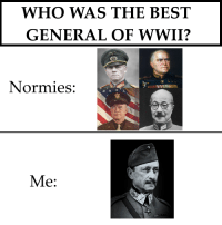 Best, History, and Wwii: WHO WAS THE BEST  GENERAL OF WWII?  Normles:  Me: