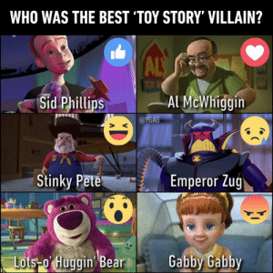 You've got a foe in me: WHO WAS THE BEST 'TOY STORY' VILLAIN?  ALS  TOY B  Sid Phillips  Al McWhiggin  @9GAG  Stinky Pete  Emperor Zug  Lots-o Huggin Bear  Gabby Gabby You've got a foe in me